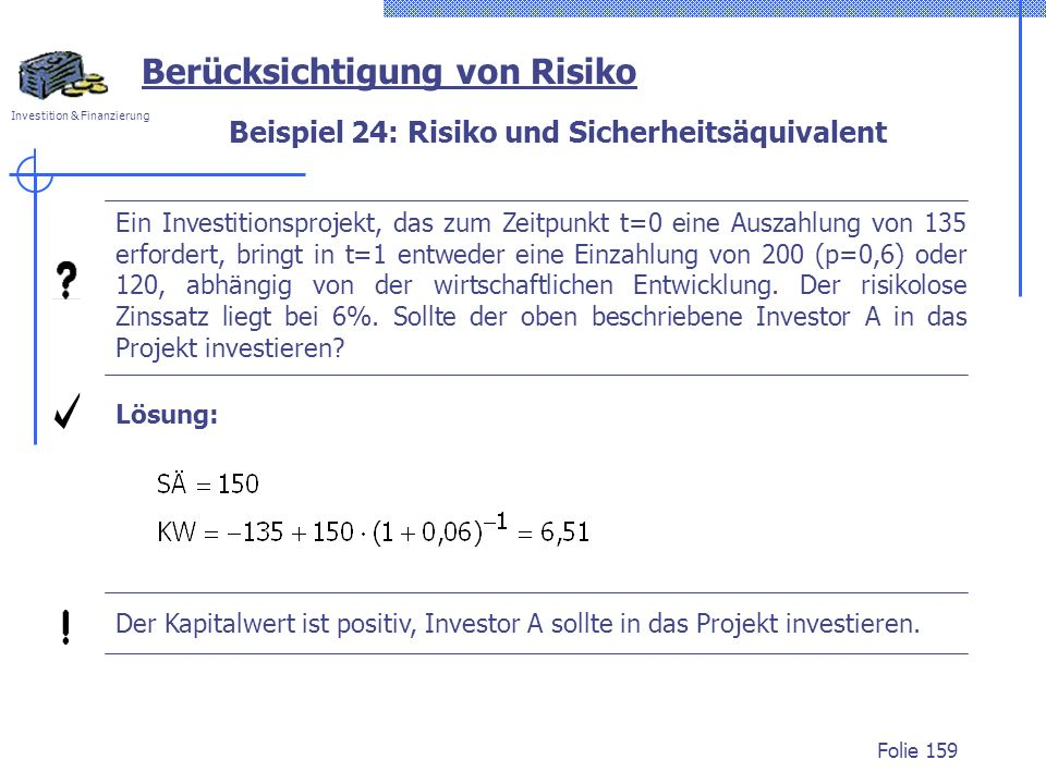 Investition & Finanzierung Folie 159 Berücksichtigung von Risiko Ein Investitionsprojekt, das zum Zeitpunkt t=0 eine Auszahlung von 135 erfordert, bringt in t=1 entweder eine Einzahlung von 200 (p=0,6) oder 120, abhängig von der wirtschaftlichen Entwicklung.