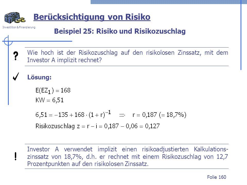 Investition & Finanzierung Folie 160 Berücksichtigung von Risiko Wie hoch ist der Risikozuschlag auf den risikolosen Zinssatz, mit dem Investor A implizit rechnet.
