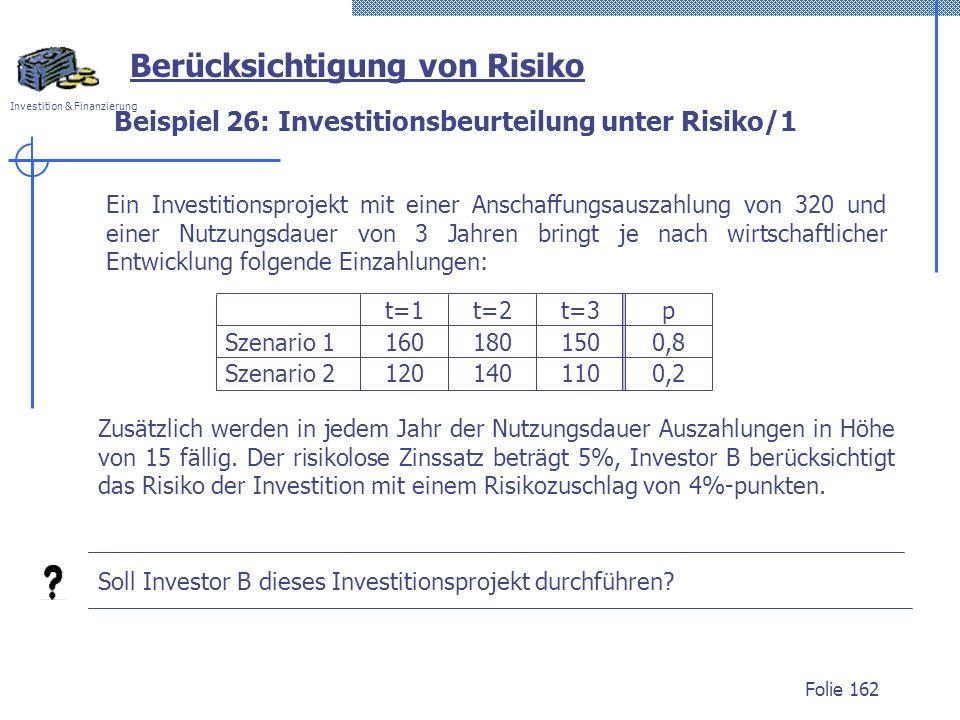 Investition & Finanzierung Folie 162 Ein Investitionsprojekt mit einer Anschaffungsauszahlung von 320 und einer Nutzungsdauer von 3 Jahren bringt je nach wirtschaftlicher Entwicklung folgende Einzahlungen: Berücksichtigung von Risiko Beispiel 26: Investitionsbeurteilung unter Risiko/1 Zusätzlich werden in jedem Jahr der Nutzungsdauer Auszahlungen in Höhe von 15 fällig.