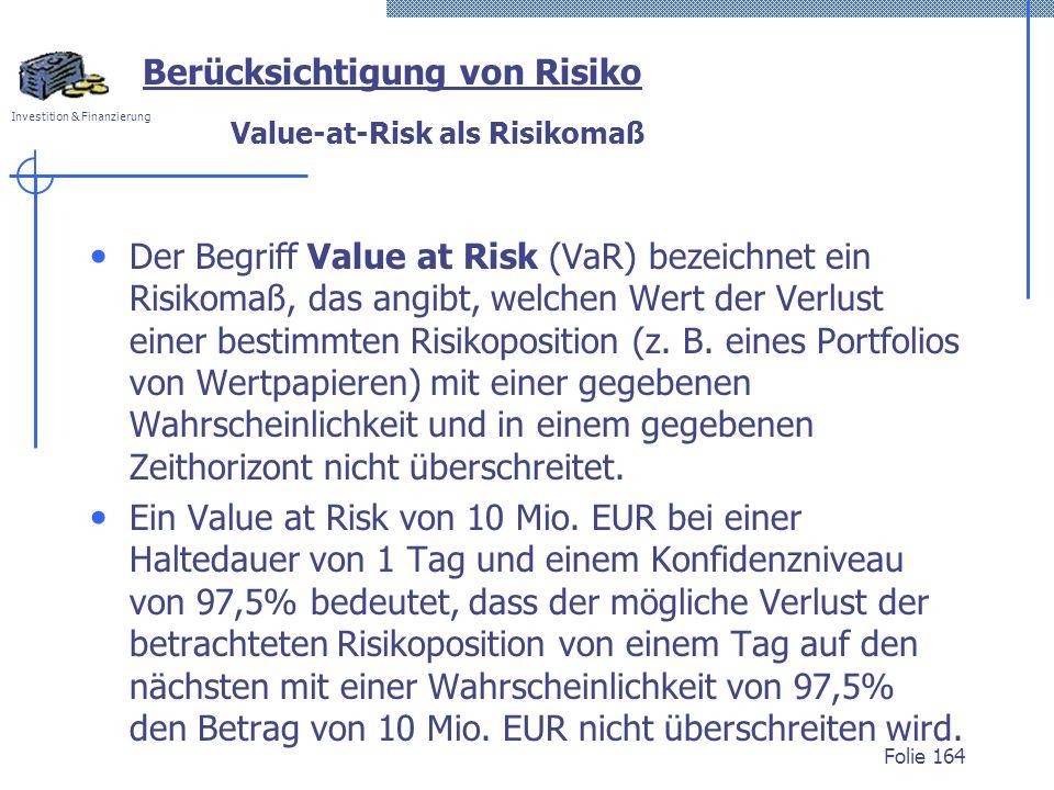 Investition & Finanzierung Value-at-Risk als Risikomaß Der Begriff Value at Risk (VaR) bezeichnet ein Risikomaß, das angibt, welchen Wert der Verlust einer bestimmten Risikoposition (z.