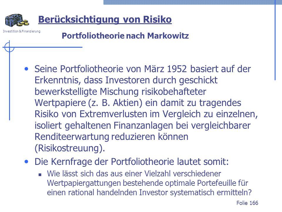 Investition & Finanzierung Portfoliotheorie nach Markowitz Seine Portfoliotheorie von März 1952 basiert auf der Erkenntnis, dass Investoren durch geschickt bewerkstelligte Mischung risikobehafteter Wertpapiere (z.