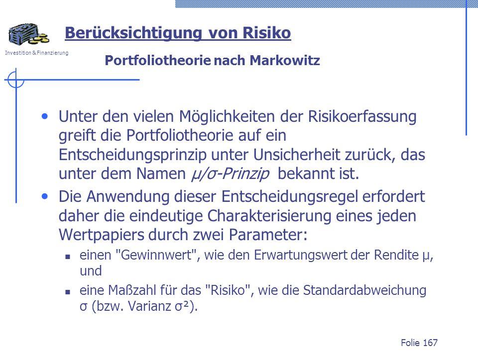 Investition & Finanzierung Portfoliotheorie nach Markowitz Unter den vielen Möglichkeiten der Risikoerfassung greift die Portfoliotheorie auf ein Entscheidungsprinzip unter Unsicherheit zurück, das unter dem Namen μ/σ-Prinzip bekannt ist.