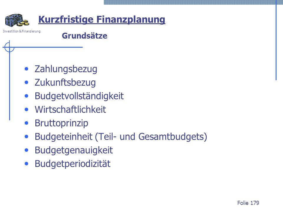 Investition & Finanzierung Folie 179 Grundsätze Zahlungsbezug Zukunftsbezug Budgetvollständigkeit Wirtschaftlichkeit Bruttoprinzip Budgeteinheit (Teil- und Gesamtbudgets) Budgetgenauigkeit Budgetperiodizität Kurzfristige Finanzplanung