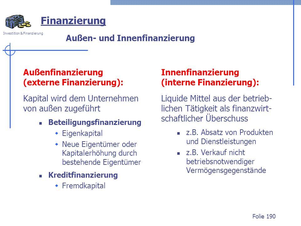 Investition & Finanzierung Folie 190 Außen- und Innenfinanzierung Außenfinanzierung (externe Finanzierung): Kapital wird dem Unternehmen von außen zugeführt Beteiligungsfinanzierung Eigenkapital Neue Eigentümer oder Kapitalerhöhung durch bestehende Eigentümer Kreditfinanzierung Fremdkapital Innenfinanzierung (interne Finanzierung): Liquide Mittel aus der betrieb- lichen Tätigkeit als finanzwirt- schaftlicher Überschuss z.B.