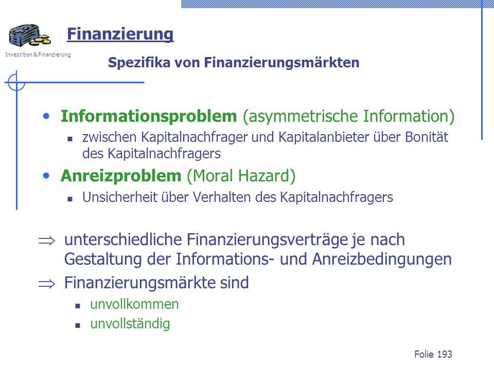 Investition & Finanzierung Folie 193 Finanzierung Spezifika von Finanzierungsmärkten Informationsproblem (asymmetrische Information) zwischen Kapitalnachfrager und Kapitalanbieter über Bonität des Kapitalnachfragers Anreizproblem (Moral Hazard) Unsicherheit über Verhalten des Kapitalnachfragers unterschiedliche Finanzierungsverträge je nach Gestaltung der Informations- und Anreizbedingungen Finanzierungsmärkte sind unvollkommen unvollständig
