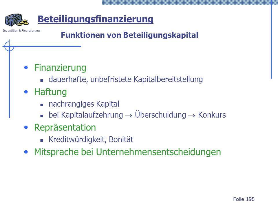 Investition & Finanzierung Folie 198 Funktionen von Beteiligungskapital Finanzierung dauerhafte, unbefristete Kapitalbereitstellung Haftung nachrangiges Kapital bei Kapitalaufzehrung Überschuldung Konkurs Repräsentation Kreditwürdigkeit, Bonität Mitsprache bei Unternehmensentscheidungen Beteiligungsfinanzierung