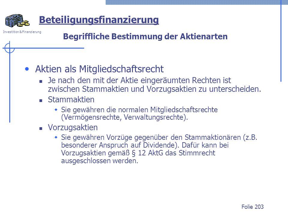 Investition & Finanzierung Folie 203 Begriffliche Bestimmung der Aktienarten Aktien als Mitgliedschaftsrecht Je nach den mit der Aktie eingeräumten Rechten ist zwischen Stammaktien und Vorzugsaktien zu unterscheiden.