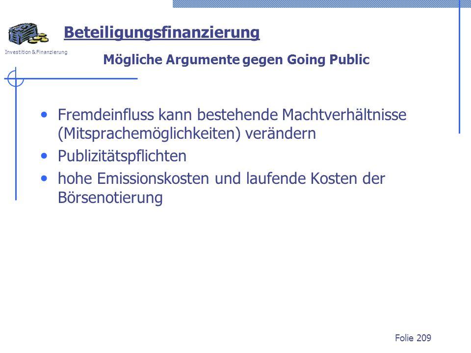 Investition & Finanzierung Folie 209 Beteiligungsfinanzierung Mögliche Argumente gegen Going Public Fremdeinfluss kann bestehende Machtverhältnisse (Mitsprachemöglichkeiten) verändern Publizitätspflichten hohe Emissionskosten und laufende Kosten der Börsenotierung
