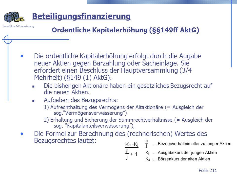 Investition & Finanzierung Folie 211 Ordentliche Kapitalerhöhung (§§149ff AktG) Die ordentliche Kapitalerhöhung erfolgt durch die Augabe neuer Aktien gegen Barzahlung oder Sacheinlage.
