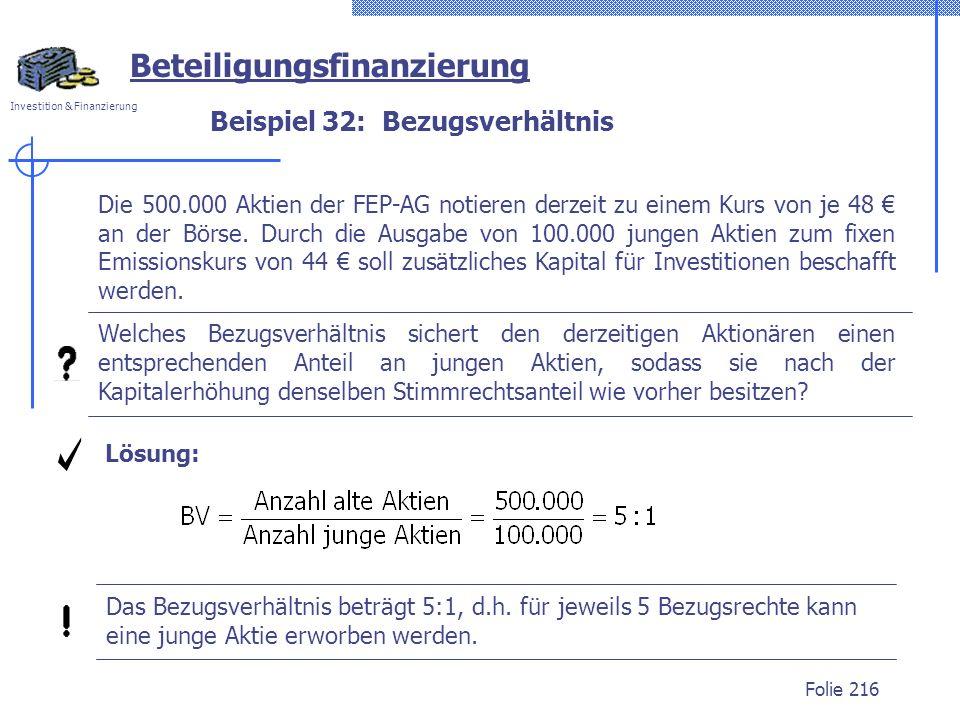 Investition & Finanzierung Folie 216 Beispiel 32: Bezugsverhältnis Beteiligungsfinanzierung Die 500.000 Aktien der FEP-AG notieren derzeit zu einem Kurs von je 48 an der Börse.