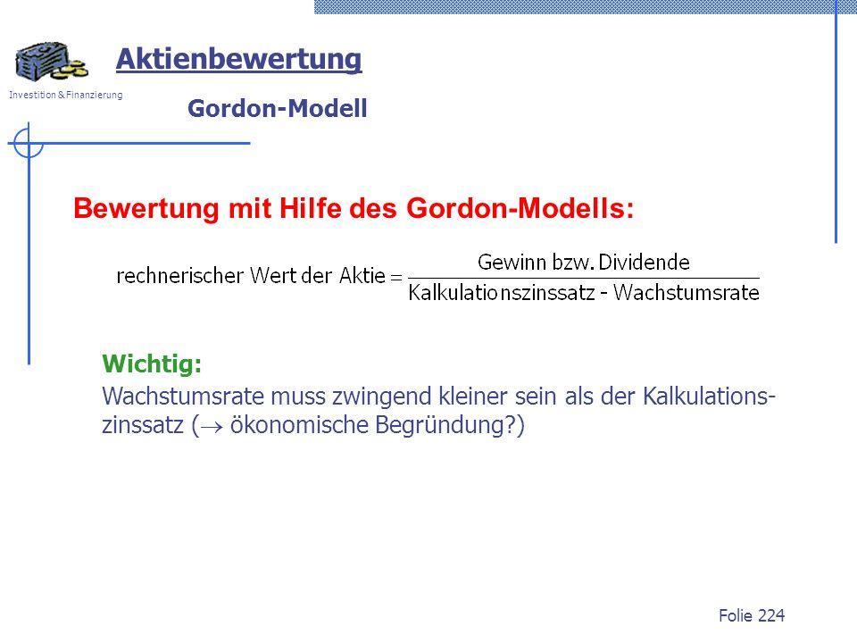 Investition & Finanzierung Folie 224 Bewertung mit Hilfe des Gordon-Modells: Wichtig: Wachstumsrate muss zwingend kleiner sein als der Kalkulations- zinssatz ( ökonomische Begründung?) Aktienbewertung Gordon-Modell