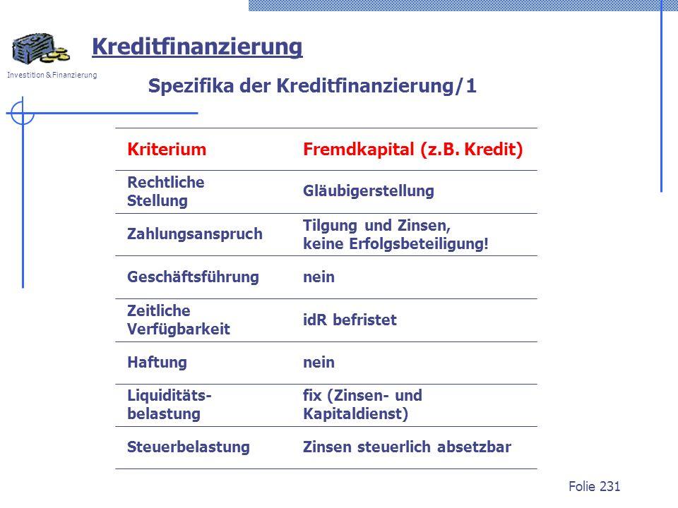 Investition & Finanzierung Folie 231 Kreditfinanzierung Spezifika der Kreditfinanzierung/1 Kriterium Steuerbelastung Liquiditäts- belastung Rechtliche Stellung Zahlungsanspruch Geschäftsführung Zeitliche Verfügbarkeit Haftung Fremdkapital (z.B.