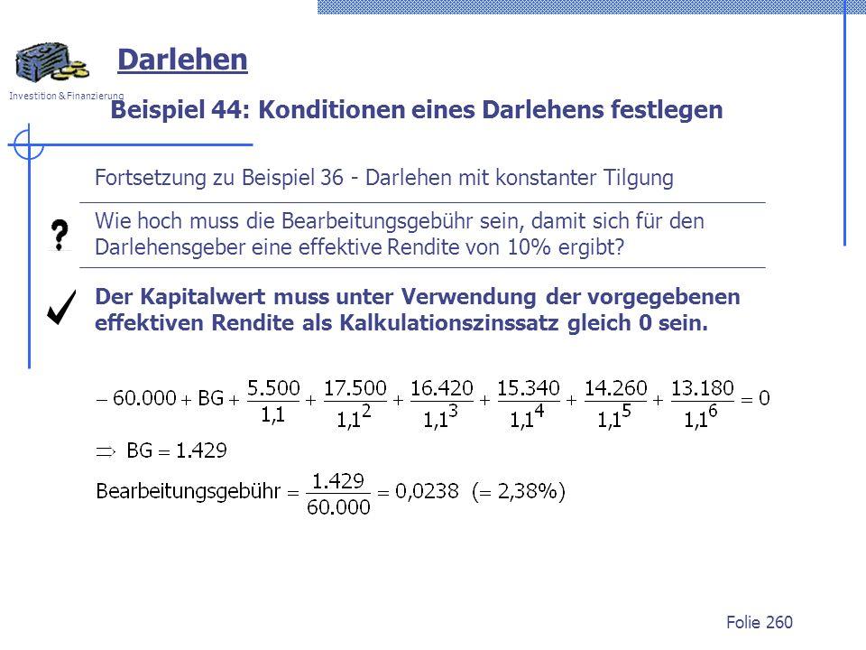 Investition & Finanzierung Folie 260 Darlehen Beispiel 44: Konditionen eines Darlehens festlegen Fortsetzung zu Beispiel 36 - Darlehen mit konstanter Tilgung Wie hoch muss die Bearbeitungsgebühr sein, damit sich für den Darlehensgeber eine effektive Rendite von 10% ergibt.
