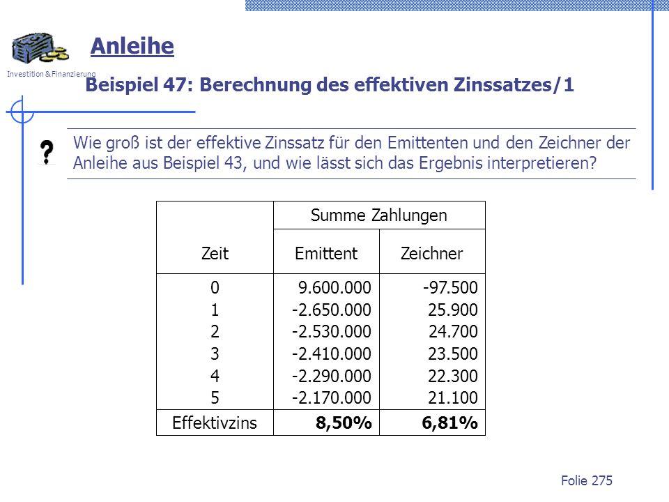 Investition & Finanzierung Folie 275 Anleihe Beispiel 47: Berechnung des effektiven Zinssatzes/1 Wie groß ist der effektive Zinssatz für den Emittenten und den Zeichner der Anleihe aus Beispiel 43, und wie lässt sich das Ergebnis interpretieren.