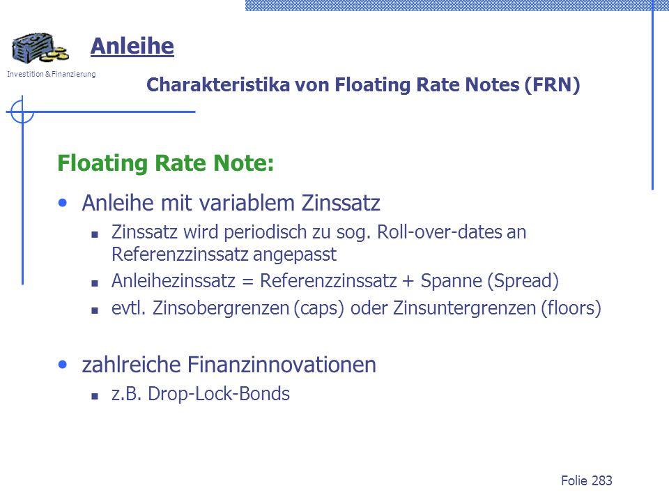 Investition & Finanzierung Folie 283 Charakteristika von Floating Rate Notes (FRN) Floating Rate Note: Anleihe mit variablem Zinssatz Zinssatz wird periodisch zu sog.