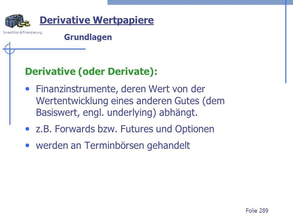 Investition & Finanzierung Folie 289 Derivative Wertpapiere Grundlagen Derivative (oder Derivate): Finanzinstrumente, deren Wert von der Wertentwicklung eines anderen Gutes (dem Basiswert, engl.