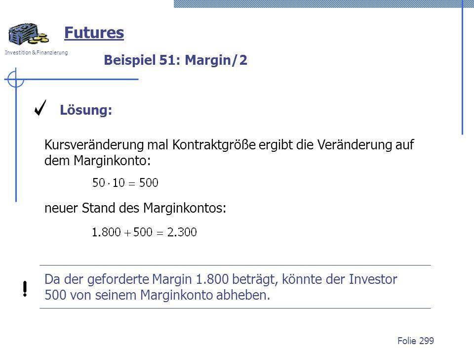 Investition & Finanzierung Folie 299 Beispiel 51: Margin/2 Futures Lösung: Kursveränderung mal Kontraktgröße ergibt die Veränderung auf dem Marginkonto: Da der geforderte Margin 1.800 beträgt, könnte der Investor 500 von seinem Marginkonto abheben.
