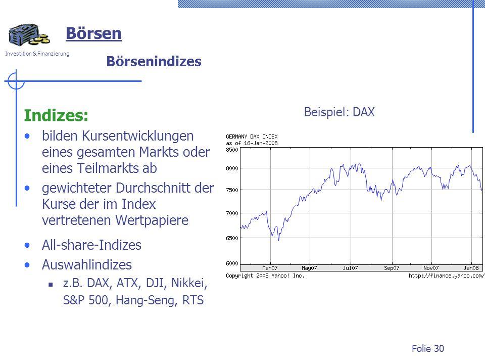 Investition & Finanzierung Folie 30 Börsenindizes Indizes: bilden Kursentwicklungen eines gesamten Markts oder eines Teilmarkts ab gewichteter Durchschnitt der Kurse der im Index vertretenen Wertpapiere All-share-Indizes Auswahlindizes z.B.