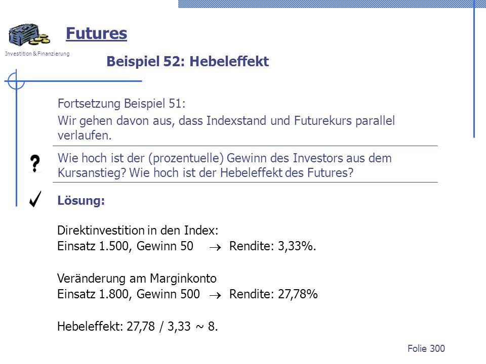 Investition & Finanzierung Folie 300 Beispiel 52: Hebeleffekt Futures Fortsetzung Beispiel 51: Wir gehen davon aus, dass Indexstand und Futurekurs parallel verlaufen.