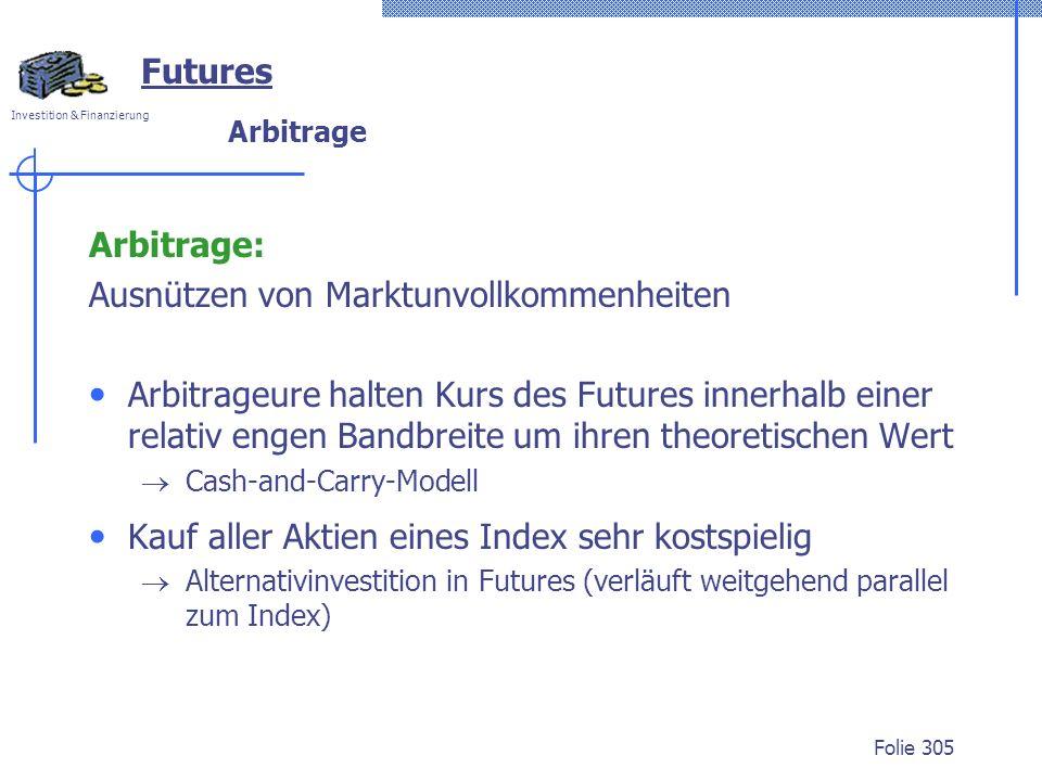 Investition & Finanzierung Folie 305 Arbitrage Arbitrage: Ausnützen von Marktunvollkommenheiten Arbitrageure halten Kurs des Futures innerhalb einer relativ engen Bandbreite um ihren theoretischen Wert Cash-and-Carry-Modell Kauf aller Aktien eines Index sehr kostspielig Alternativinvestition in Futures (verläuft weitgehend parallel zum Index) Futures