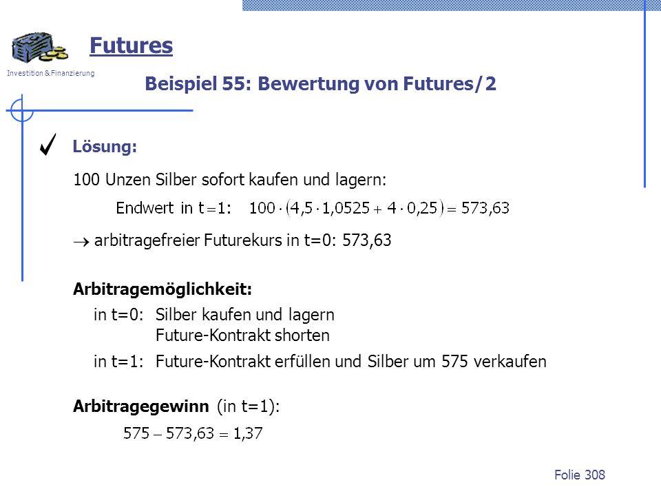 Investition & Finanzierung Folie 308 100 Unzen Silber sofort kaufen und lagern: Beispiel 55: Bewertung von Futures/2 Futures Lösung: Arbitragemöglichkeit: in t=0:Silber kaufen und lagern Future-Kontrakt shorten in t=1: Future-Kontrakt erfüllen und Silber um 575 verkaufen arbitragefreier Futurekurs in t=0: 573,63 Arbitragegewinn (in t=1):