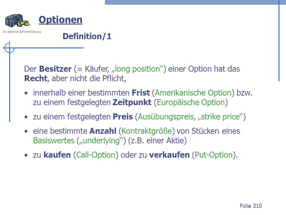 Investition & Finanzierung Folie 310 Definition/1 Optionen Der Besitzer (= Käufer, long position) einer Option hat das Recht, aber nicht die Pflicht, innerhalb einer bestimmten Frist (Amerikanische Option) bzw.