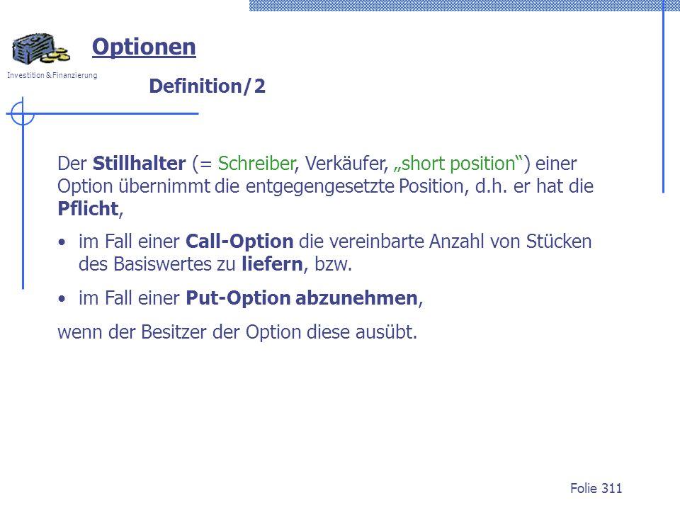 Investition & Finanzierung Folie 311 Definition/2 Optionen Der Stillhalter (= Schreiber, Verkäufer, short position) einer Option übernimmt die entgegengesetzte Position, d.h.
