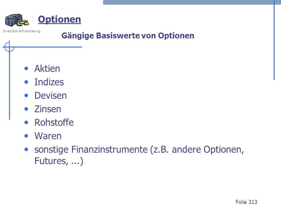 Investition & Finanzierung Folie 313 Optionen Gängige Basiswerte von Optionen Aktien Indizes Devisen Zinsen Rohstoffe Waren sonstige Finanzinstrumente (z.B.