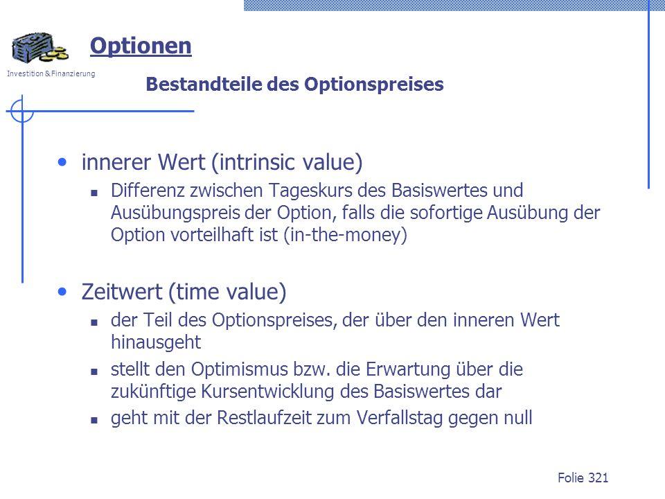 Investition & Finanzierung Folie 321 Optionen Bestandteile des Optionspreises innerer Wert (intrinsic value) Differenz zwischen Tageskurs des Basiswertes und Ausübungspreis der Option, falls die sofortige Ausübung der Option vorteilhaft ist (in-the-money) Zeitwert (time value) der Teil des Optionspreises, der über den inneren Wert hinausgeht stellt den Optimismus bzw.