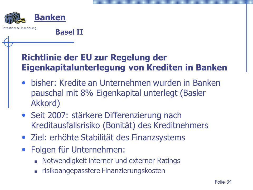Investition & Finanzierung Folie 34 Richtlinie der EU zur Regelung der Eigenkapitalunterlegung von Krediten in Banken Banken Basel II bisher: Kredite an Unternehmen wurden in Banken pauschal mit 8% Eigenkapital unterlegt (Basler Akkord) Seit 2007: stärkere Differenzierung nach Kreditausfallsrisiko (Bonität) des Kreditnehmers Ziel: erhöhte Stabilität des Finanzsystems Folgen für Unternehmen: Notwendigkeit interner und externer Ratings risikoangepasstere Finanzierungskosten