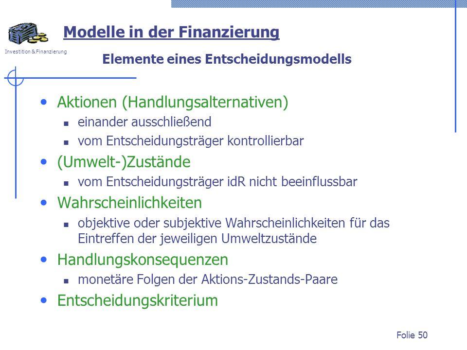Investition & Finanzierung Folie 50 Elemente eines Entscheidungsmodells Aktionen (Handlungsalternativen) einander ausschließend vom Entscheidungsträger kontrollierbar (Umwelt-)Zustände vom Entscheidungsträger idR nicht beeinflussbar Wahrscheinlichkeiten objektive oder subjektive Wahrscheinlichkeiten für das Eintreffen der jeweiligen Umweltzustände Handlungskonsequenzen monetäre Folgen der Aktions-Zustands-Paare Entscheidungskriterium Modelle in der Finanzierung
