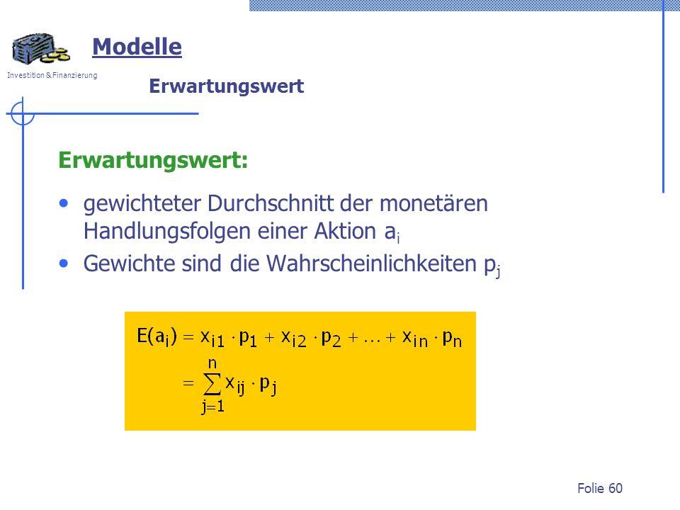 Investition & Finanzierung Folie 60 Modelle Erwartungswert Erwartungswert: gewichteter Durchschnitt der monetären Handlungsfolgen einer Aktion a i Gewichte sind die Wahrscheinlichkeiten p j