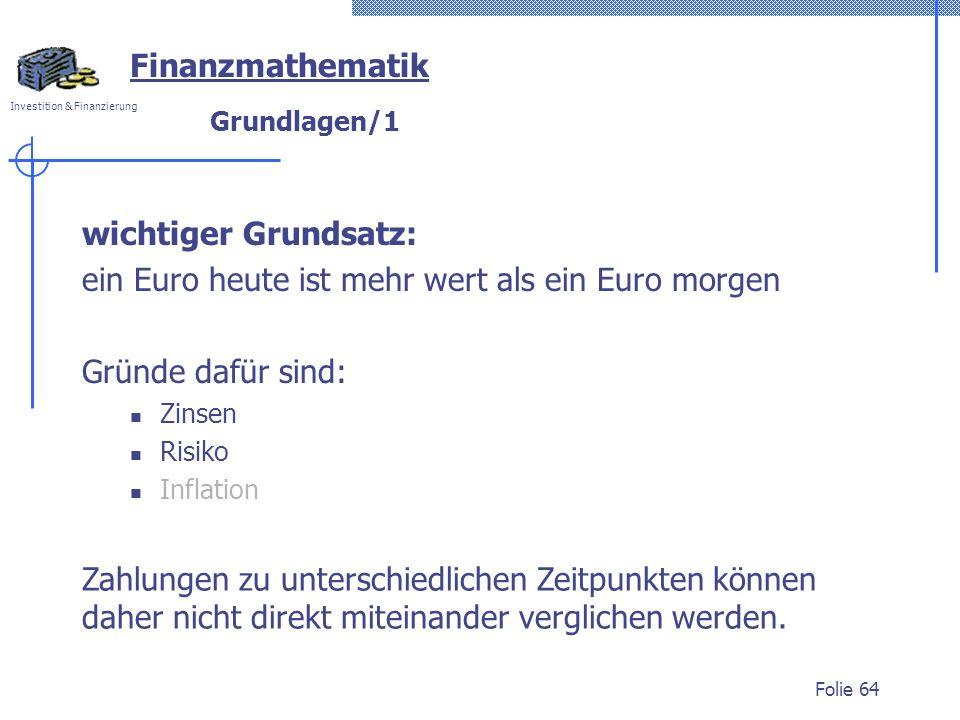 Investition & Finanzierung Folie 64 Grundlagen/1 wichtiger Grundsatz: ein Euro heute ist mehr wert als ein Euro morgen Gründe dafür sind: Zinsen Risiko Inflation Zahlungen zu unterschiedlichen Zeitpunkten können daher nicht direkt miteinander verglichen werden.
