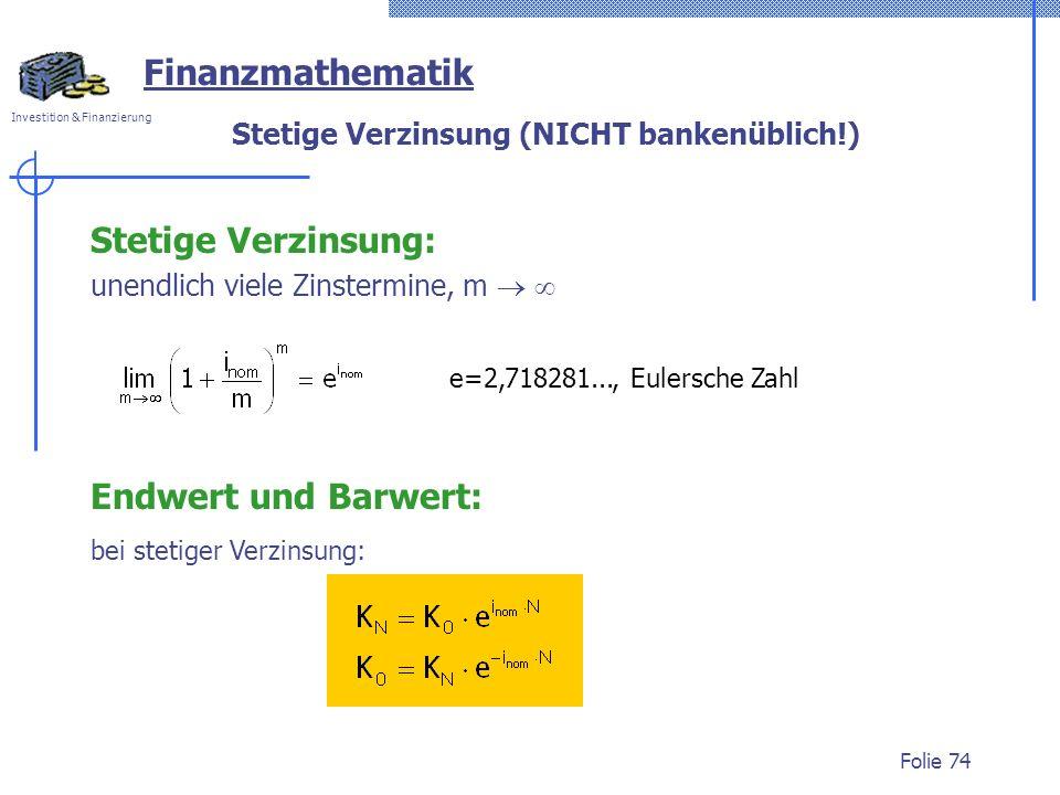 Investition & Finanzierung Folie 74 Stetige Verzinsung (NICHT bankenüblich!) Stetige Verzinsung: unendlich viele Zinstermine, m e=2,718281..., Eulersche Zahl Endwert und Barwert: bei stetiger Verzinsung: Finanzmathematik