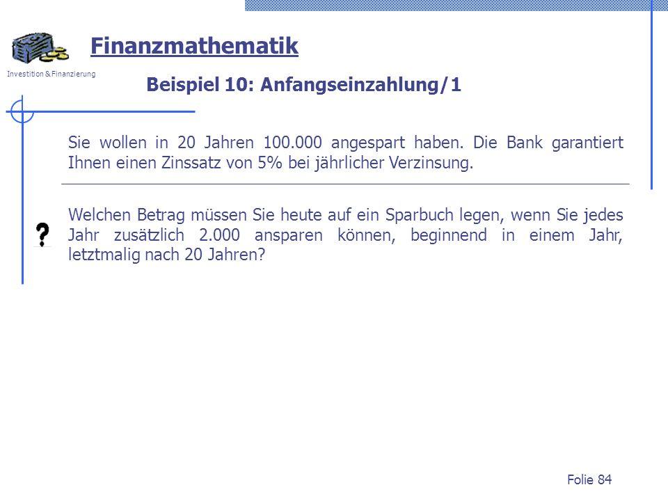 Investition & Finanzierung Folie 84 Beispiel 10: Anfangseinzahlung/1 Sie wollen in 20 Jahren 100.000 angespart haben.