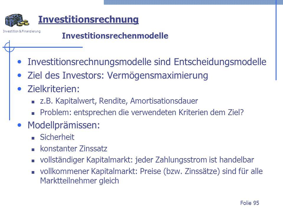 Investition & Finanzierung Folie 95 Investitionsrechnung Investitionsrechenmodelle Investitionsrechnungsmodelle sind Entscheidungsmodelle Ziel des Investors: Vermögensmaximierung Zielkriterien: z.B.