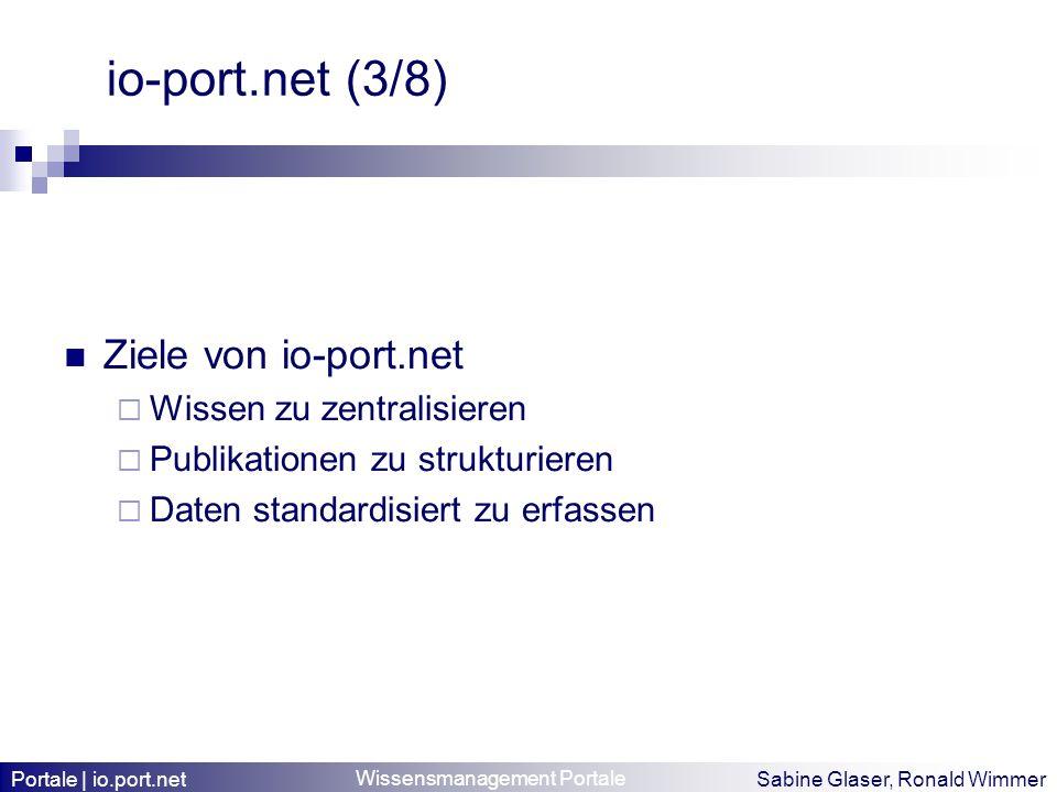 Wissensmanagement Portale Sabine Glaser, Ronald Wimmer io-port.net (3/8) Ziele von io-port.net Wissen zu zentralisieren Publikationen zu strukturieren