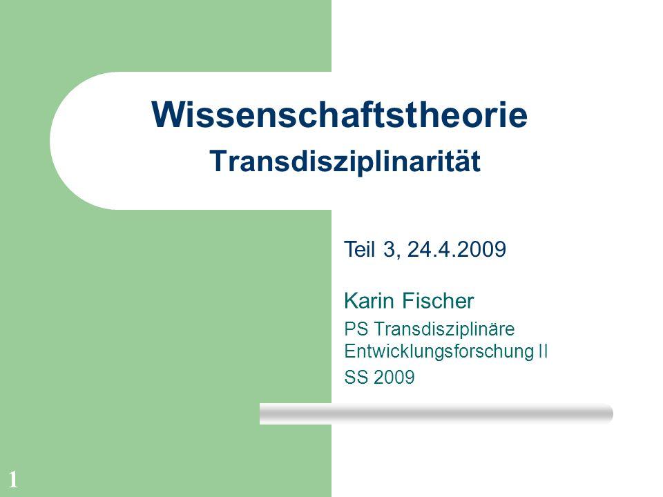 1 Wissenschaftstheorie Transdisziplinarität Karin Fischer PS Transdisziplinäre Entwicklungsforschung II SS 2009 Teil 3, 24.4.2009