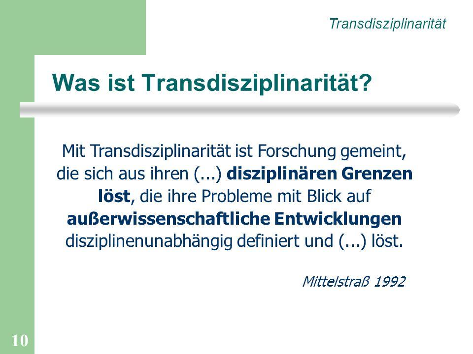 10 Mit Transdisziplinarität ist Forschung gemeint, die sich aus ihren (...) disziplinären Grenzen löst, die ihre Probleme mit Blick auf außerwissenschaftliche Entwicklungen disziplinenunabhängig definiert und (...) löst.
