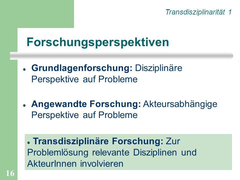 16 Forschungsperspektiven Grundlagenforschung: Disziplinäre Perspektive auf Probleme Angewandte Forschung: Akteursabhängige Perspektive auf Probleme Transdisziplinäre Forschung: Zur Problemlösung relevante Disziplinen und AkteurInnen involvieren Transdisziplinarität 1