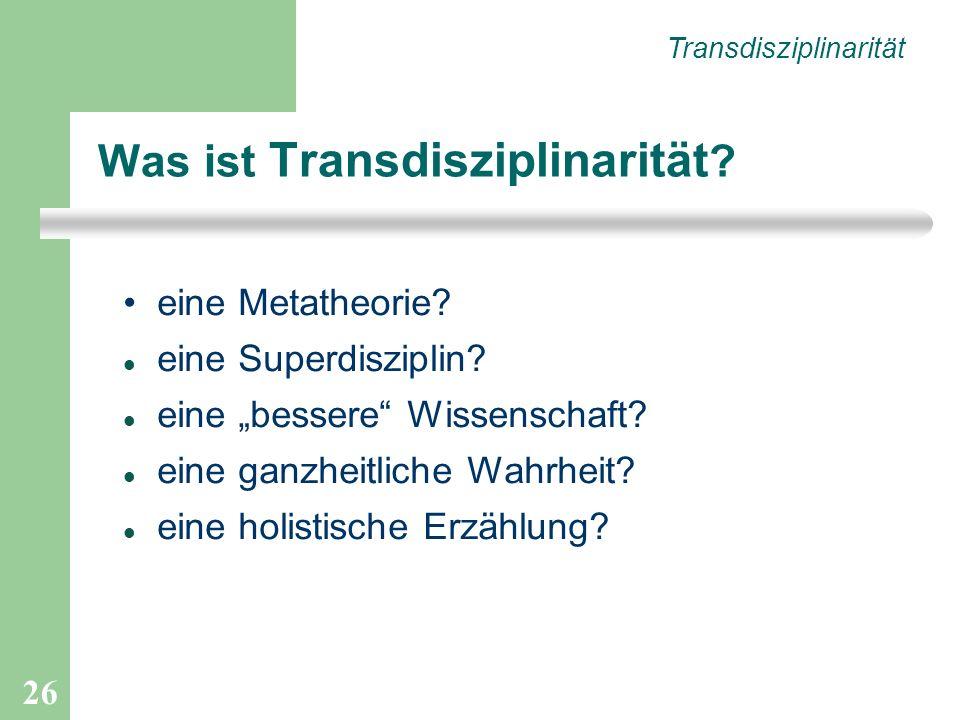 26 Was ist Transdisziplinarität ? eine Metatheorie? eine Superdisziplin? eine bessere Wissenschaft? eine ganzheitliche Wahrheit? eine holistische Erzä