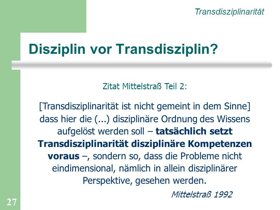 27 Disziplin vor Transdisziplin? Transdisziplinarität Zitat Mittelstraß Teil 2: [Transdisziplinarität ist nicht gemeint in dem Sinne] dass hier die (.