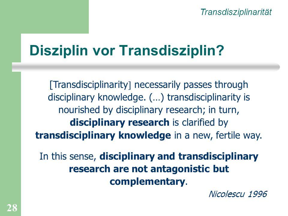 28 Disziplin vor Transdisziplin? Transdisziplinarität [Transdisciplinarity necessarily passes through disciplinary knowledge. (…) transdisciplinarity