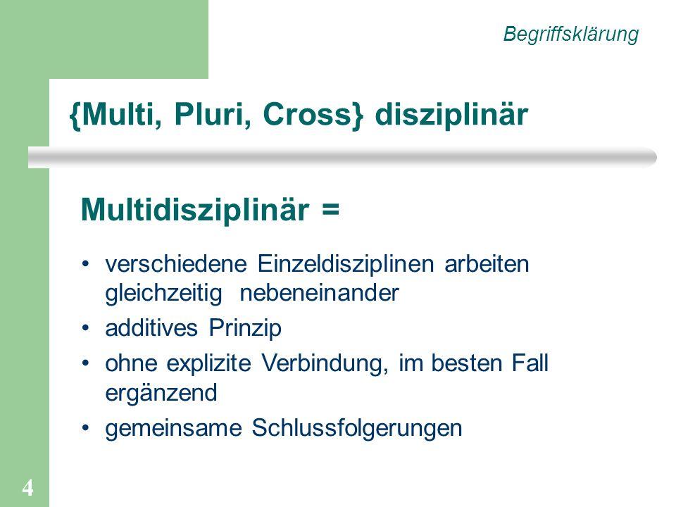 4 {Multi, Pluri, Cross} disziplinär Begriffsklärung verschiedene Einzeldisziplinen arbeiten gleichzeitig nebeneinander additives Prinzip ohne explizite Verbindung, im besten Fall ergänzend gemeinsame Schlussfolgerungen Multidisziplinär =
