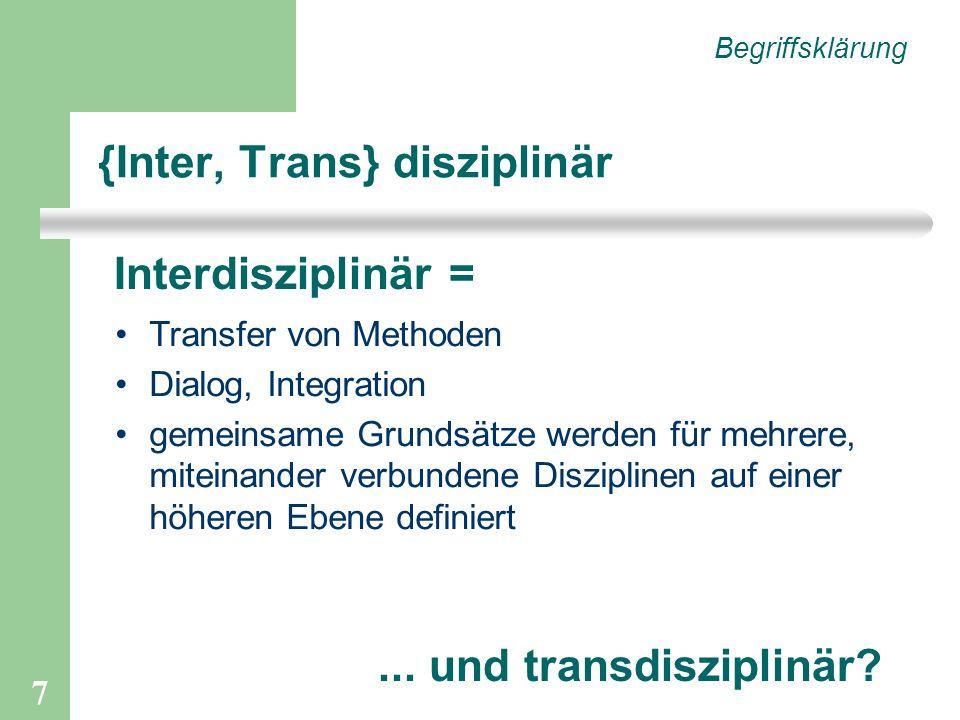 7 {Inter, Trans} disziplinär Begriffsklärung Interdisziplinär = Transfer von Methoden Dialog, Integration gemeinsame Grundsätze werden für mehrere, miteinander verbundene Disziplinen auf einer höheren Ebene definiert...