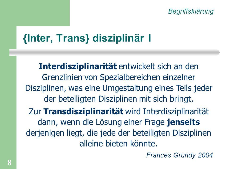 8 {Inter, Trans} disziplinär I Begriffsklärung Interdisziplinarität entwickelt sich an den Grenzlinien von Spezialbereichen einzelner Disziplinen, was