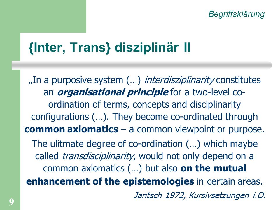 9 {Inter, Trans} disziplinär II Begriffsklärung In a purposive system (…) interdisziplinarity constitutes an organisational principle for a two-level co- ordination of terms, concepts and disciplinarity configurations (…).