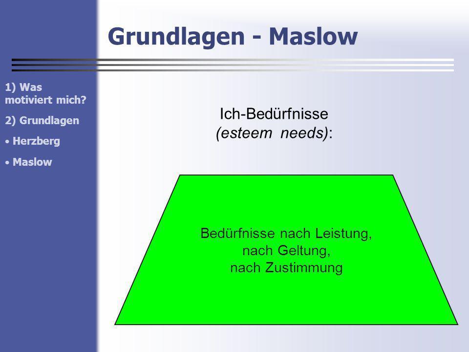 Grundlagen - Maslow Ich-Bedürfnisse (esteem needs): Bedürfnisse nach Leistung, nach Geltung, nach Zustimmung 1) Was motiviert mich? 2) Grundlagen Herz