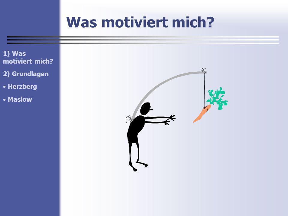 Was motiviert mich? 1) Was motiviert mich? 2) Grundlagen Herzberg Maslow