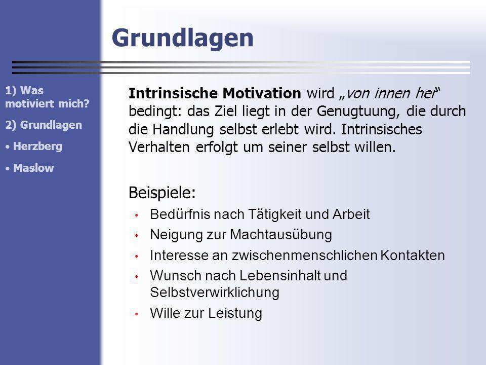 Grundlagen Intrinsische Motivation wird von innen her bedingt: das Ziel liegt in der Genugtuung, die durch die Handlung selbst erlebt wird. Intrinsisc